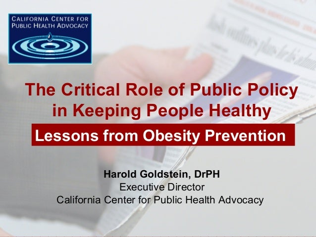 Harold Goldstein, DrPH Executive Director California Center for Public Health Advocacy The Critical Role of Public Policy ...