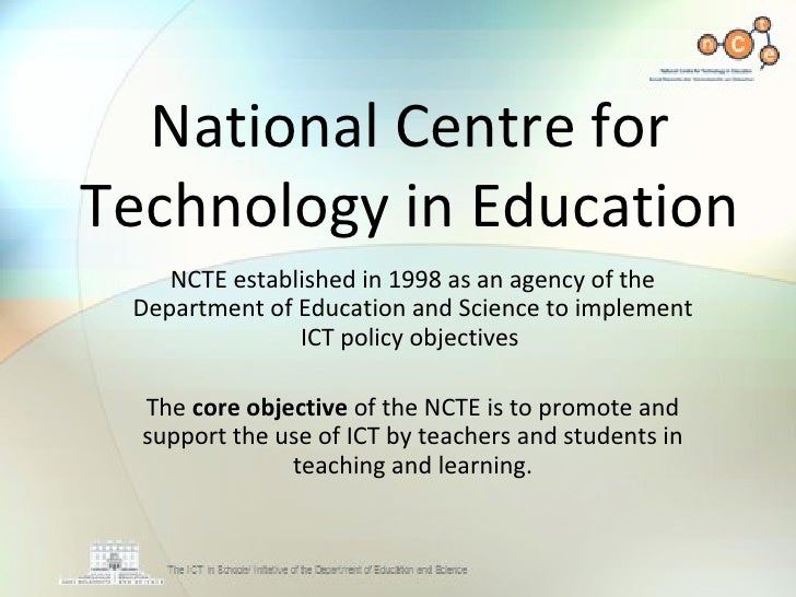 National Centre for Technology in Education NCTE established in 1998 as an agency of the Department of Education and Scien...
