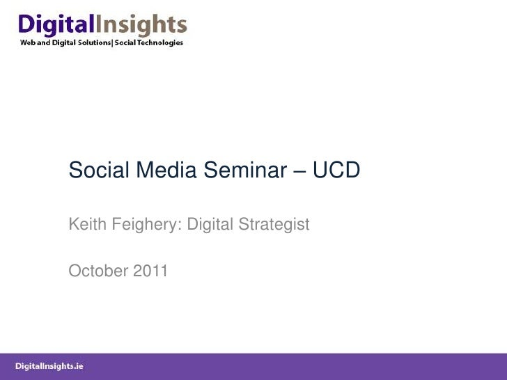 Social Media Seminar – UCDKeith Feighery: Digital StrategistOctober 2011