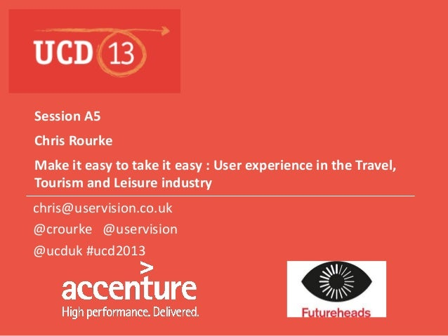 Session A5 Chris Rourke Make it easy to take it easy : User experience in the Travel, Tourism and Leisure industry chris@u...