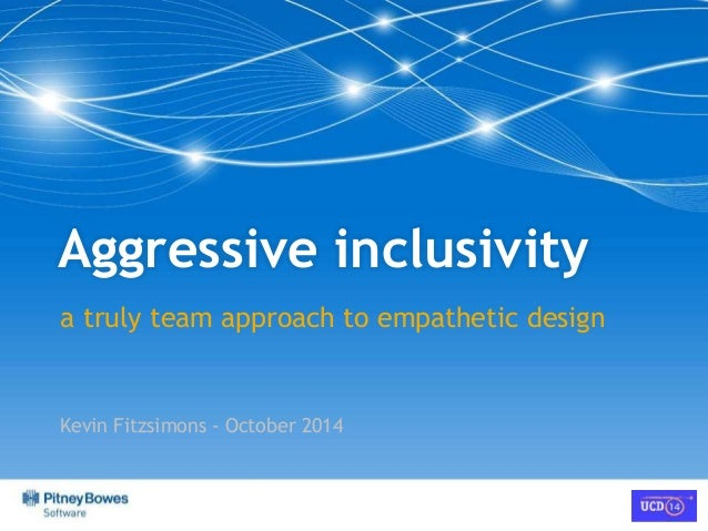 Aggressive inclusivity  a truly team approach to empathetic design  Kevin Fitzsimons - October 2014