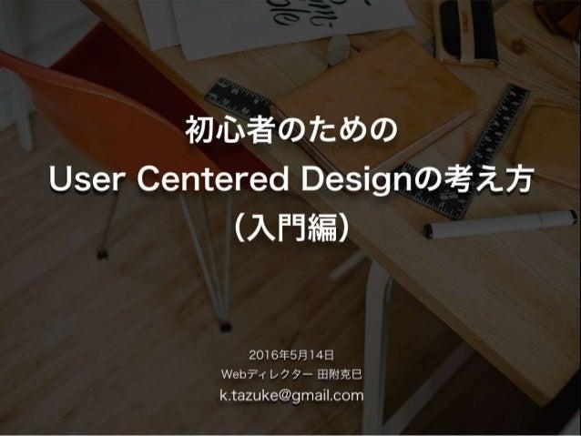 技術中心の考え方や作り手の勝手な思い込 みを排除して、利用者の視点に立った製品 開発を行うための考え方を紹介します。 今日のお話のテーマ 初心者のためのUser Centered Designの考え方(入門編)