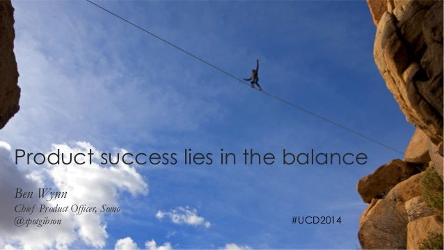 1  Product success lies in the balance  Ben Wynn  Chief Product Officer, Somo  @spotgibson #UCD2014