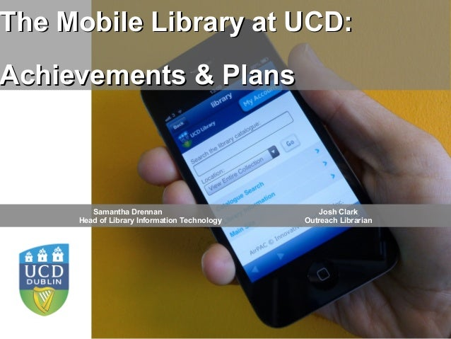 The Mobile Library at UCD:Achievements & Plans        Samantha Drennan                             Josh Clark     Head of ...