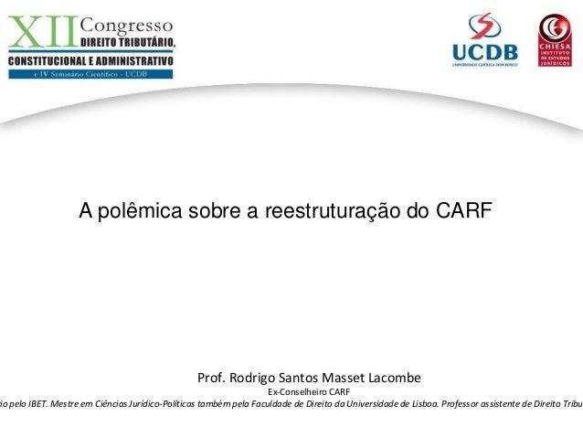 A polêmica sobre a reestruturação do CARF Prof. Rodrigo Santos Masset Lacombe Ex-Conselheiro CARF rio pelo IBET. Mestre em...