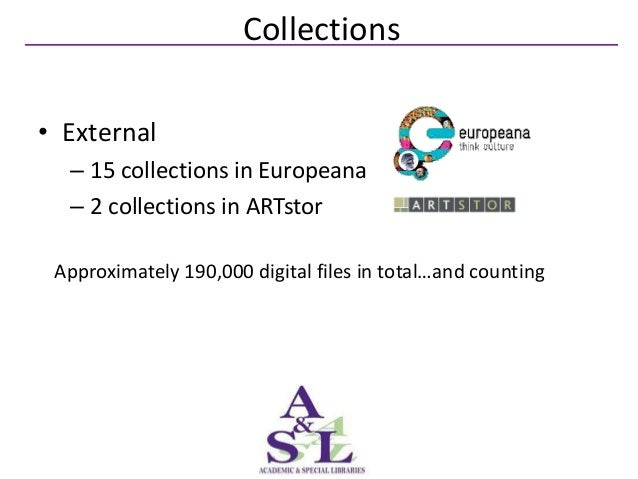 Collections• External  – 15 collections in Europeana  – 2 collections in ARTstor Approximately 190,000 digital files in to...