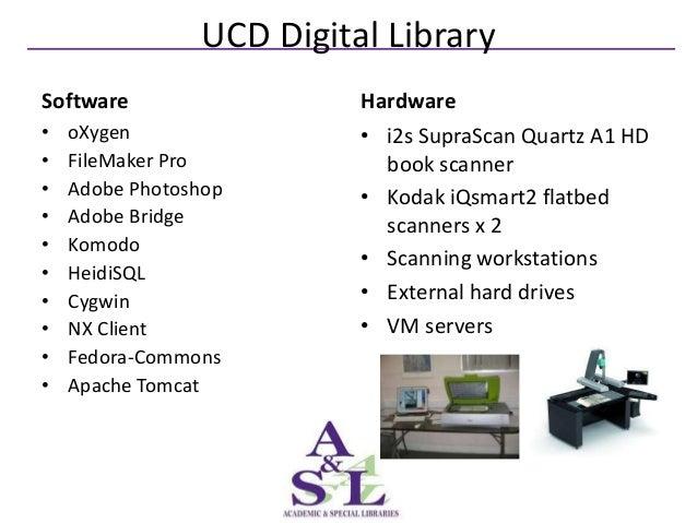 UCD Digital LibrarySoftware                  Hardware•   oXygen                • i2s SupraScan Quartz A1 HD•   FileMaker P...