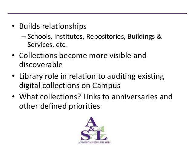 • Builds relationships  – Schools, Institutes, Repositories, Buildings &    Services, etc.• Collections become more visibl...