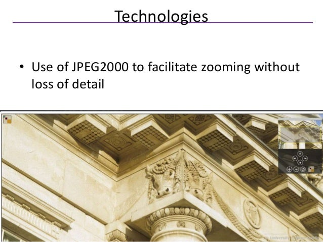Technologies• Use of JPEG2000 to facilitate zooming without  loss of detail