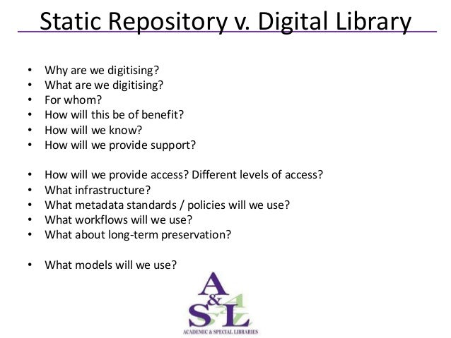 Static Repository v. Digital Library•   Why are we digitising?•   What are we digitising?•   For whom?•   How will this be...