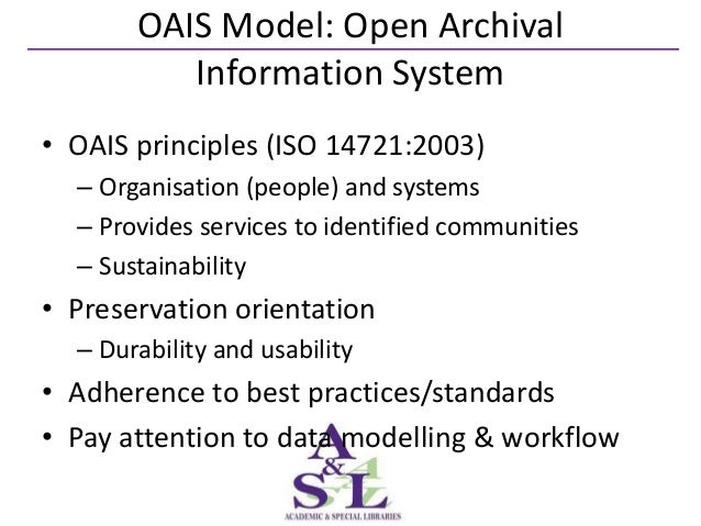OAIS Model: Open Archival          Information System• OAIS principles (ISO 14721:2003)  – Organisation (people) and syste...
