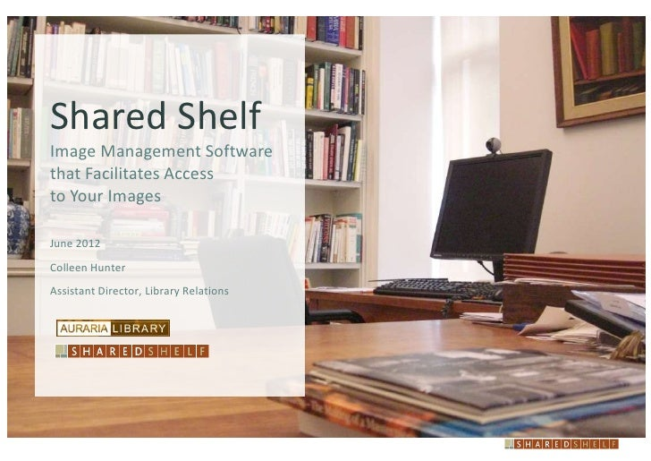 Shared ShelfImage Management Softwarethat Facilitates Accessto Your ImagesJune 2012Colleen HunterAssistant Director, Libra...