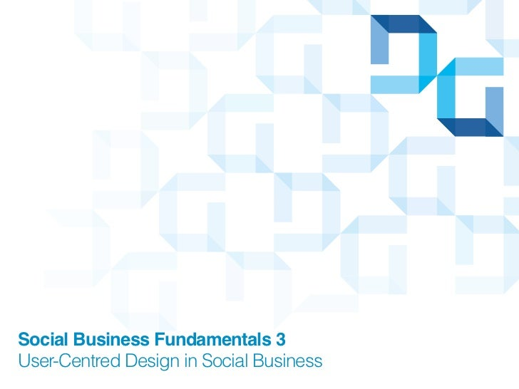 Social Business Fundamentals 3User-Centred Design in Social Business