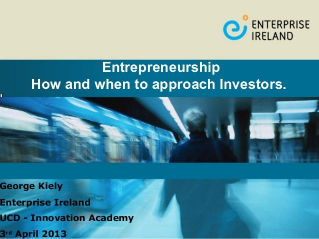 Entrepreneurship      How and when to approach Investors.George KielyEnterprise IrelandUCD - Innovation Academy3rd April 2...