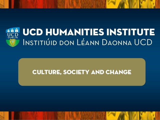 UCD Humanities Institute Institiúid don Léann Daonna UCD Culture, society and Change