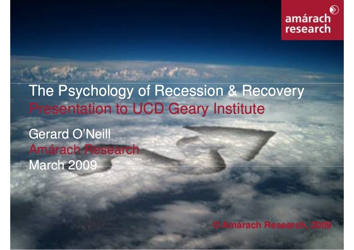 The Psychology of Recession & Recovery     Presentation to UCD Geary Institute     Gerard O'Neill     Amárach Research    ...
