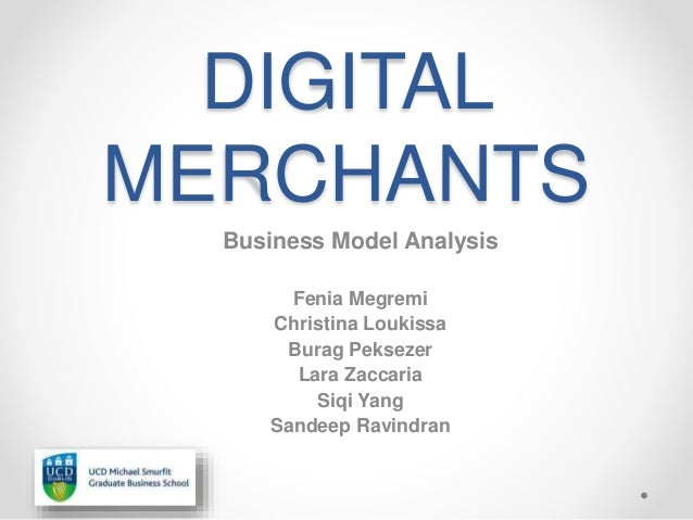 DIGITAL MERCHANTS Business Model Analysis Fenia Megremi Christina Loukissa Burag Peksezer Lara Zaccaria Siqi Yang Sandeep ...