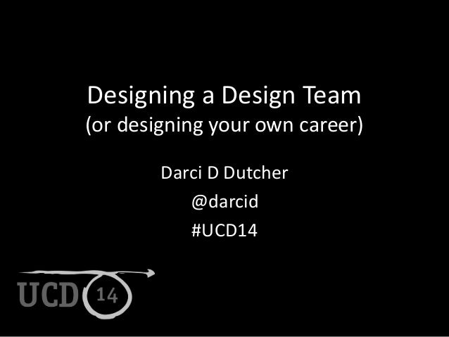 Designing a Design Team  (or designing your own career)  Darci D Dutcher  @darcid  #UCD14