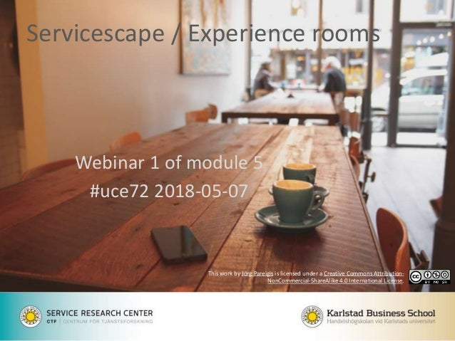 Servicescape / Experience rooms Webinar 1 of module 5 #uce72 2018-05-07 This work by Jörg Pareigis is licensed under a Cre...