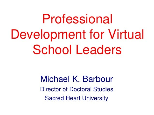 Professional Development for Virtual School Leaders Michael K. Barbour Director of Doctoral Studies Sacred Heart Universit...