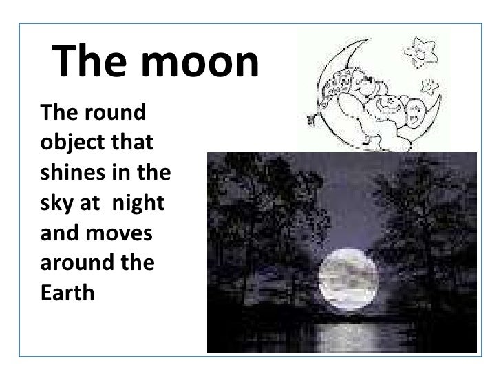 Themoon<br />The round objectthatshines in thesky at  night and movesaroundtheEarth<br />