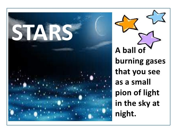STARS<br />A ball of burning gases thatyousee as a small pion of light in thesky at night.<br />