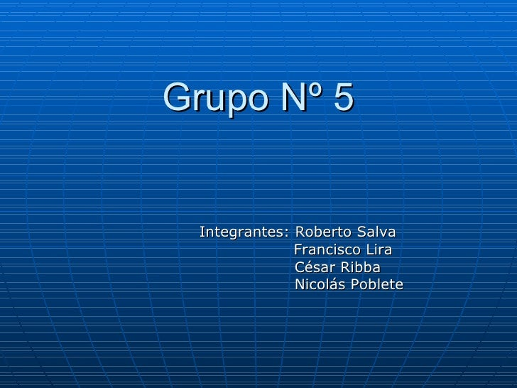 Grupo Nº 5 Integrantes: Roberto Salva   Francisco Lira   César Ribba   Nicolás Poblete