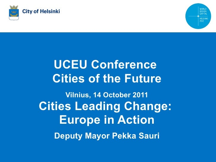 UCEU Conference  Cities of the Future Vilnius, 14 October 2011 Cities Leading Change:  Europe in Action Deputy Mayor Pekka...