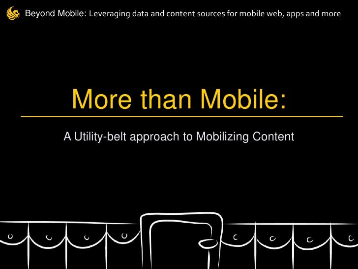 Beyond Mobile: Leveraging data and content sources for mobile web, apps and more           More than Mobile:         A Uti...