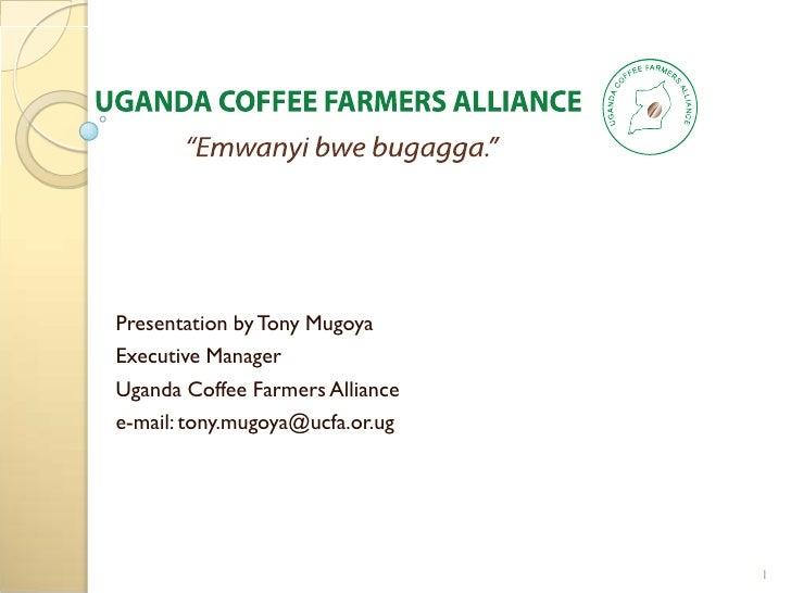 Presentation by Tony MugoyaExecutive ManagerUganda Coffee Farmers Alliancee-mail: tony.mugoya@ucfa.or.ug                  ...