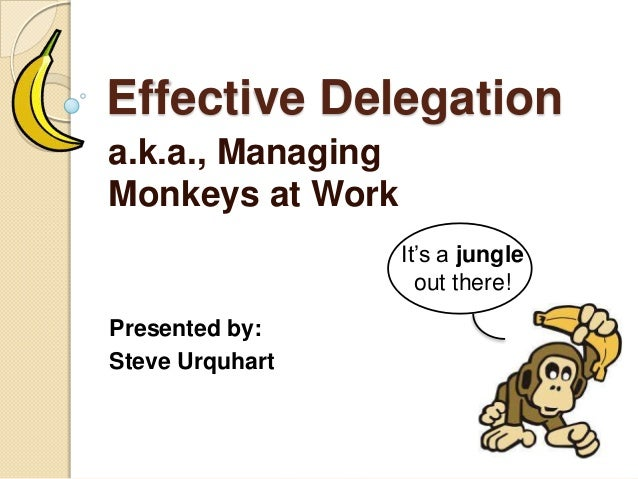 Effective Delegation a.k.a., Managing Monkeys at Work Presented by: Steve Urquhart It's a jungle out there!