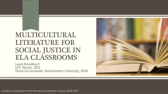 MULTICULTURAL LITERATURE FOR SOCIAL JUSTICE IN ELA CLASSROOMS Laura Kieselbach UCF Alumni, 2011 Doctoral Candidate, Northe...