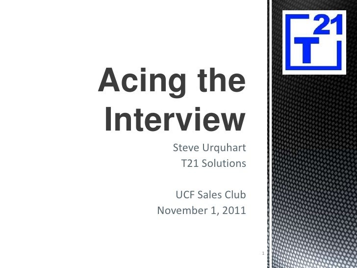 Acing theInterview      Steve Urquhart        T21 Solutions      UCF Sales Club   November 1, 2011                        1