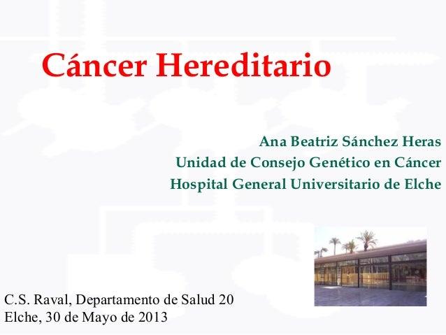 Cáncer HereditarioAna Beatriz Sánchez HerasUnidad de Consejo Genético en CáncerHospital General Universitario de ElcheC.S....