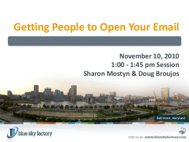 Baltimore, Maryland Getting People to Open Your Email November 10, 2010 1:00 - 1:45 pm Session Sharon Mostyn & Doug Broujos