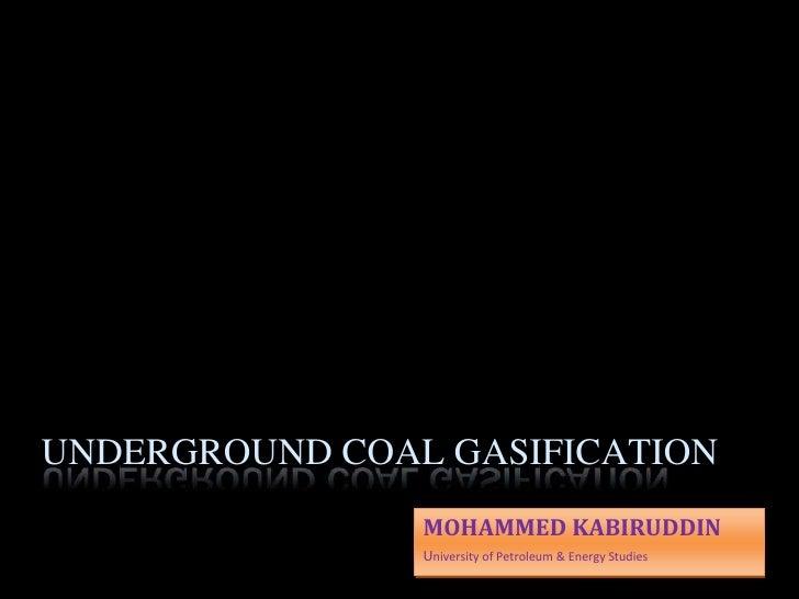UNDERGROUND COAL GASIFICATION                 MOHAMMED KABIRUDDIN                 University of Petroleum & Energy Studies