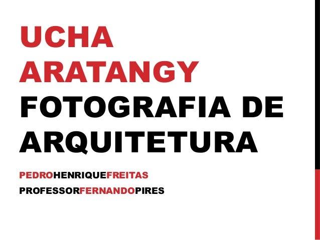 UCHA ARATANGY FOTOGRAFIA DE ARQUITETURA PEDROHENRIQUEFREITAS PROFESSORFERNANDOPIRES