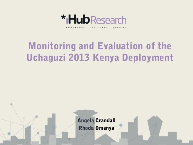 Monitoring and Evaluation of the Uchaguzi 2013 Kenya Deployment Angela Crandall Rhoda Omenya