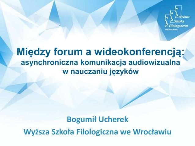 Między forum a wideokonferencją: asynchroniczna komunikacja audiowizualna w nauczaniu języków Bogumił Ucherek Wyższa Szkoł...