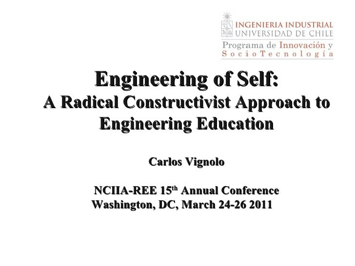 Engineering of Self: A Radical Constructivist Approach to Engineering Education Carlos Vignolo NCIIA-REE 15 th  Annual Con...