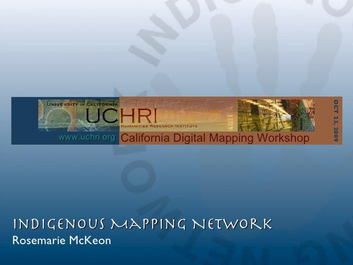 1 1 California Digital Mapping Workshop Indigenous Mapping Network Rosemarie McKeon www.uchri.org OCT 23, 2009