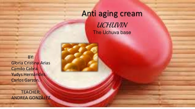 Anti aging cream UCHUVIN The Uchuva base BY: Gloria Cristina Arias Camilo Cabra. Yudys Hernández. Carlos Garzón. TEACHER: ...
