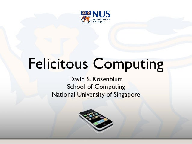 Felicitous Computing David S. Rosenblum! School of Computing! National University of Singapore