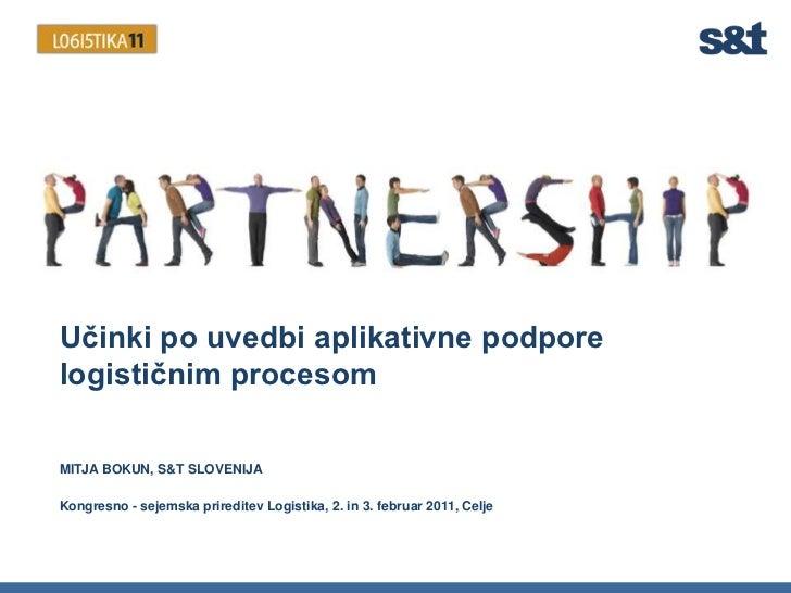 Učinki po uvedbi aplikativne podpore logističnim procesom<br />MITJA BOKUN, S&T SLOVENIJA<br />Kongresno - sejemska prired...
