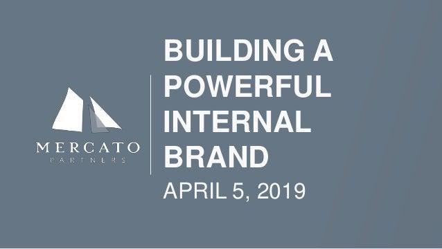 BUILDING A POWERFUL INTERNAL BRAND APRIL 5, 2019