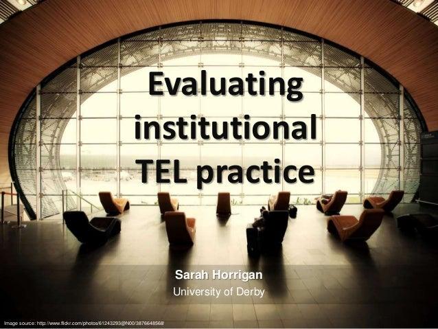 Evaluating institutional TEL practice Sarah Horrigan University of Derby Image source: http://www.flickr.com/photos/612432...