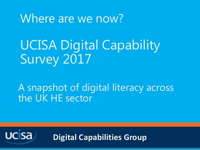 Digital Capabilities Group Where are we now? UCISA Digital Capability Survey 2017 A snapshot of digital literacy across th...