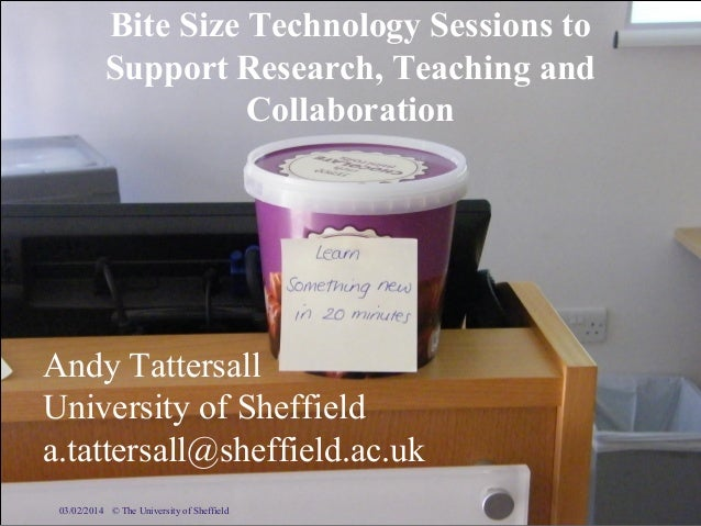 Bite Size Technology Sessions to Support Research, Teaching and Collaboration  Andy Tattersall University of Sheffield a.t...