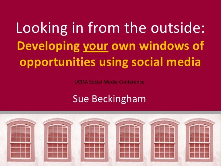 Looking in from the outside:Developing your own windows ofopportunities using social media         UCISA Social Media Conf...
