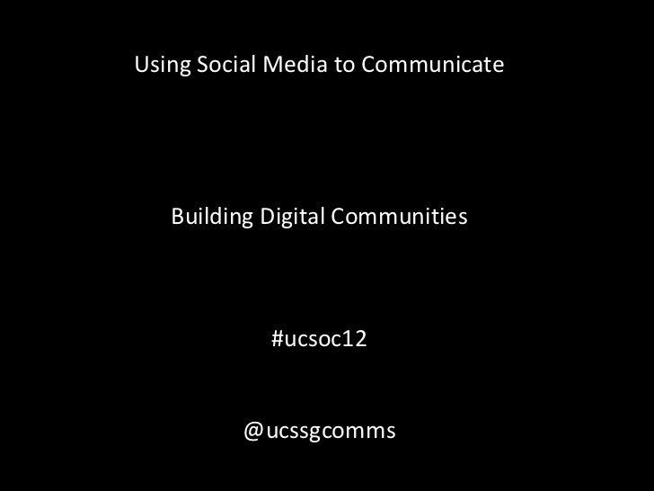 Using Social Media to Communicate   Building Digital Communities            #ucsoc12         @ucssgcomms